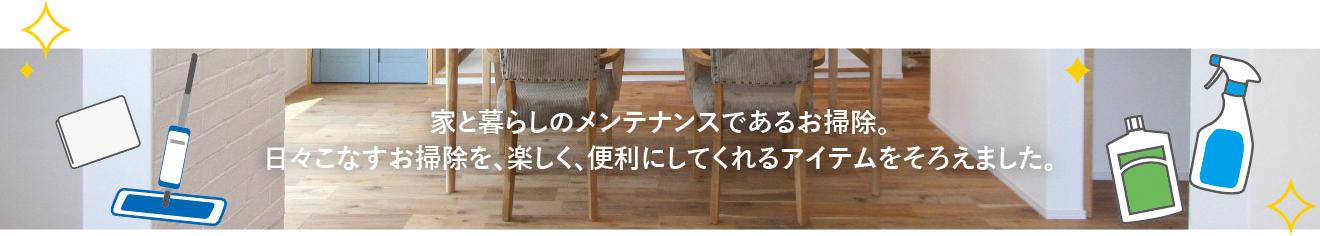 家と暮らしのメンテナンスであるお掃除。日々こなすお掃除を、楽しく、便利にしてくれるアイテムをそろえました。